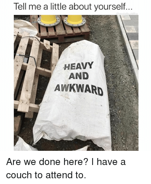 Funny, Awkward, and Couch: Tell me a little about yourself..  HEAVY  AND  AWKWARD Are we done here? I have a couch to attend to.