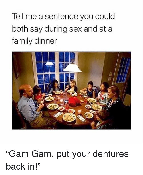 "Family, Memes, and Sex: Tell me a sentence you could  both say during sex and at a  family dinner ""Gam Gam, put your dentures back in!"""