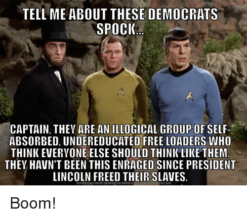 Meme, Memes, and Free: TELL ME ABOUT THESE DEMOCRATS  SPOCI  1  CAPTAIN, THEV ARE AN ILLOGICAL GROUP OF SELF-  ABSORBED, UNDEREDUCATED FREE LOADERS WHO  THINK EVERYONE ELSE SHOULD THINKLIKE THEM  THEV HAVN'T BEEN THIS ENRAGED SINCE PRESIDENT  LINCOLN FREED THEIR SLAVES.  DOWNLOAD MEME GENERATOR FROM HIPANENECRUNCH COM Boom!