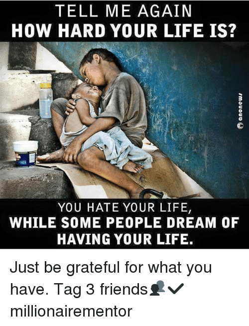 Tell Me Again: TELL ME AGAIN  HOW HARD YOUR LIFE IS?  YOU HATE YOUR LIFE,  WHILE SOME PEOPLE DREAM OF  HAVING YOUR LIFE. Just be grateful for what you have. Tag 3 friends👥✔️ millionairementor