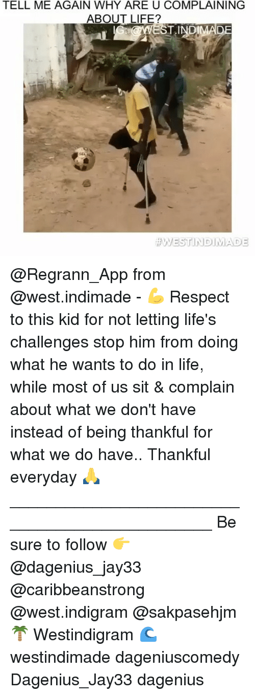 Tell Me Again: TELL ME AGAIN WHY ARE U COMPLAINING  ABOUT LIFE?  EST INDIMADE @Regrann_App from @west.indimade - 💪 Respect to this kid for not letting life's challenges stop him from doing what he wants to do in life, while most of us sit & complain about what we don't have instead of being thankful for what we do have.. Thankful everyday 🙏 _______________________________________________ Be sure to follow 👉 @dagenius_jay33 @caribbeanstrong @west.indigram @sakpasehjm 🌴 Westindigram 🌊 westindimade dageniuscomedy Dagenius_Jay33 dagenius