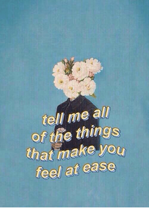 All of the Things: tell me all  of the things  that make you  feel at ease