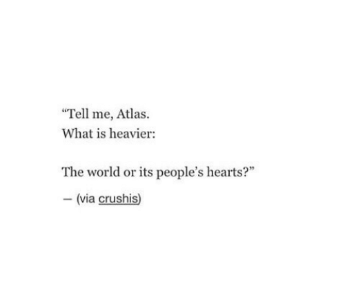 """atlas: Tell me, Atlas.  What is heavier  The world or its people's hearts?""""  (via crushis)"""