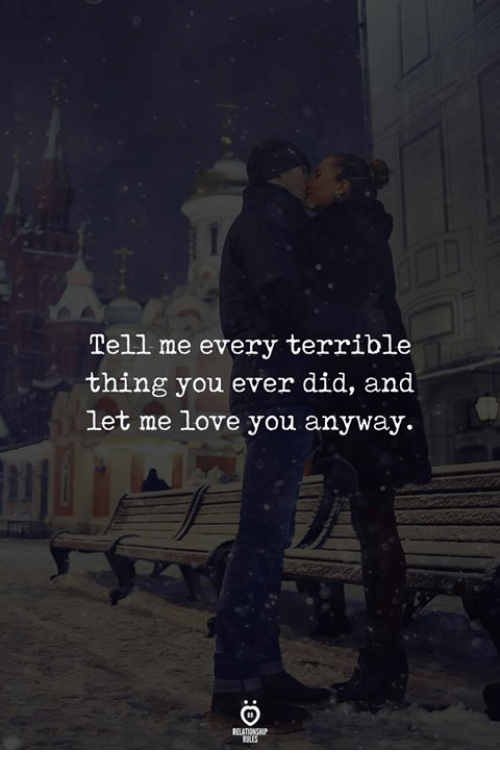 Me Love You: Tell me every terrible  thing you ever did, and  let me love you anyway.