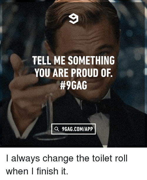 9gag, Dank, and Proud: TELL ME SOMETHING  YOU ARE PROUD OF  #9GAG  Q 9GAG.COM/APP I always change the toilet roll when I finish it.
