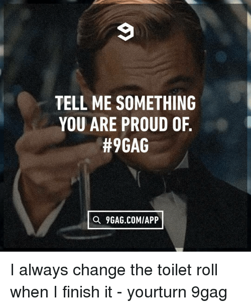 9gag, Memes, and Proud: TELL ME SOMETHING  YOU ARE PROUD OF  #9GAG  Q 9GAG.COM/APP I always change the toilet roll when I finish it - yourturn 9gag