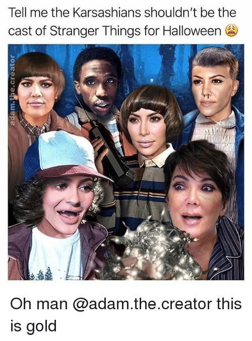 Funny, Halloween, and Gold: Tell me the Karsashians shouldn't be the  cast of Stranger Things for Halloween Oh man @adam.the.creator this is gold