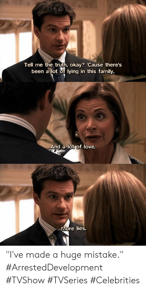 """Celebrities: Tell me the truth, okay? 'Cause there's  been a lot of lying in this family.  And a lot of love.  More lies. """"I've made a huge mistake."""" #ArrestedDevelopment #TVShow #TVSeries #Celebrities"""