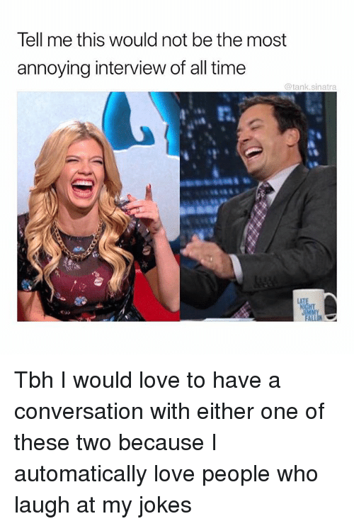 Funny, Love, and Tbh: Tell me this would not be the most  annoying interview of all time  @tank.sinatra  t,  CA Tbh I would love to have a conversation with either one of these two because I automatically love people who laugh at my jokes
