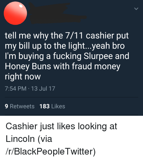 7/11, Blackpeopletwitter, and Fucking: tell me why the 7/11 cashier put  my bill up to the light...yeah bro  I'm buying a fucking Slurpee and  Honey Buns with fraud money  right now  7:54 PM 13 Jul 17  9 Retweets 183 Likes <p>Cashier just likes looking at Lincoln (via /r/BlackPeopleTwitter)</p>