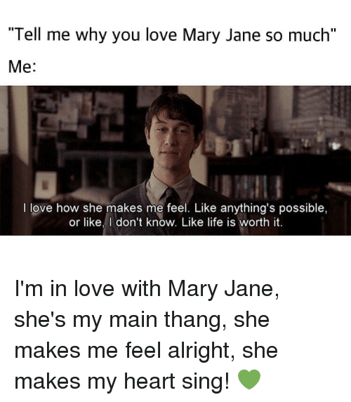 """mary janes: """"Tell me why you love Mary Jane so much""""  Me  I love how she makes me feel. Like anything's possible,  or like, don't know. Like life is worth it. I'm in love with Mary Jane, she's my main thang, she makes me feel alright, she makes my heart sing! 💚"""