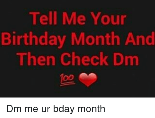 Memes, 🤖, and Bday: Tell Me Your  Birthday Month And  Then Check Dm Dm me ur bday month