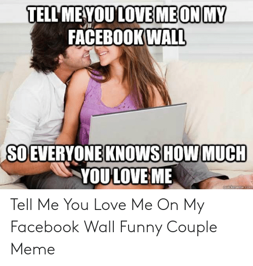 Funny Couple: TELL MEYOULOVE MEON MY  FACEBOOKWALL  SO EVERYONE KNOWS HOW MUCH  YOULOVE ME Tell Me You Love Me On My Facebook Wall Funny Couple Meme