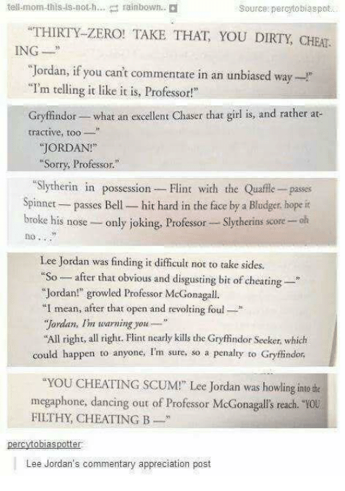 "Cheating, Dancing, and Gryffindor: tell-mom-this-is-noth  rainbown.  Source: percytosiaspot  THIRTY-ZERO! TAKE THAT YOU DIRTY, CHEAT  ING  ""Jordan, if you can't commentate in an unbiased way-  ""I'm telling it like it is, Professor!  Gryffindor- what an excellent Chaser that girl is, and rather at  tractive, t  JORDAN!  Sorry, Professor.""  ""Slytherin in possession Flint with the Quafle- passes  Spinnet passes Bell- hit hard in the face by a Bludger, hope it  broke his nose- only joking, Professor Slytherins score -olh  no .  Lee Jordan was finding it difficult not to take sid  ""So-after that obvious and disgusting bit of cheating-  ""Jordan!"" growled Professor McGonagall.  I mean, after that open and revolting foul*  ""Jordan, Im warning you  All right, all right. Flint nearly kills the Gryfindor Seeker, which  could happen to anyone, Im sure, so a penalty to Gryffindor  YOU CHEATING SCUM!"" Lee Jordan was howling inte e  megaphone, dancing out of Professor McGonagalls reach.  FILTHY, CHEATING B  0u  Lee Jordan's commentary appreciation post"