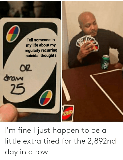 suicidal thoughts: Tell someone in  my life about my  regularly recurring  suicidal thoughts  OR  draw  25  UNO I'm fine I just happen to be a little extra tired for the 2,892nd day in a row