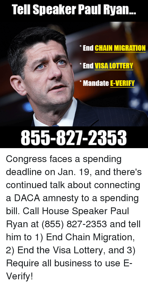 mandate: Tell Speaker Paul Ryan..  End CHAIN MIGRATION  End VISA LOTTERY  Mandate E-VERIFY  855-827-2353 Congress faces a spending deadline on Jan. 19, and there's continued talk about connecting a DACA amnesty to a spending bill.   Call House Speaker Paul Ryan at (855) 827-2353 and tell him to 1) End Chain Migration, 2) End the Visa Lottery, and 3) Require all business to use E-Verify!