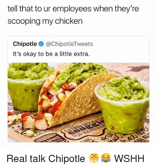 Chipotle, Memes, and Wshh: tell that to ur employees when they're  scooping my chicken  Chipotle @ChipotleTweets  It's okay to be a little extra. Real talk Chipotle 😤😂 WSHH
