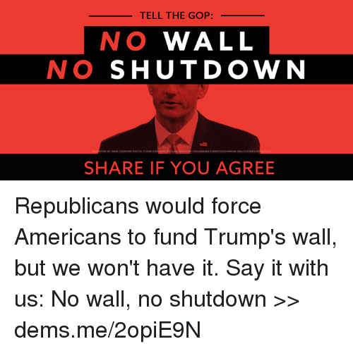 Memes, Say It, and 🤖: TELL THE GOP:  NO WALL  NO SHUTDOWN  SHARE IF YOU AGREE Republicans would force Americans to fund Trump's wall, but we won't have it. Say it with us: No wall, no shutdown >> dems.me/2opiE9N