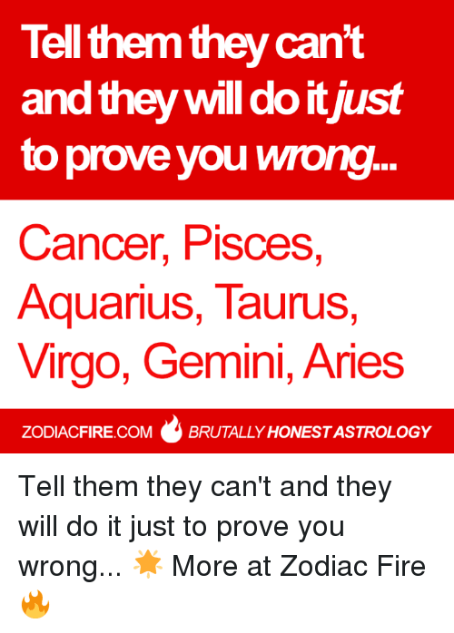Gemini: Tell them they can't  and they will do it just  to prove you wrong...  Cancer, Pisces,  Aquarius, Taurus  Virgo, Gemini, Aries  ZODIACFIRE.COM BRUTALLY HONESTASTROLOGY Tell them they can't and they will do it just to prove you wrong... 🌟  More at Zodiac Fire 🔥
