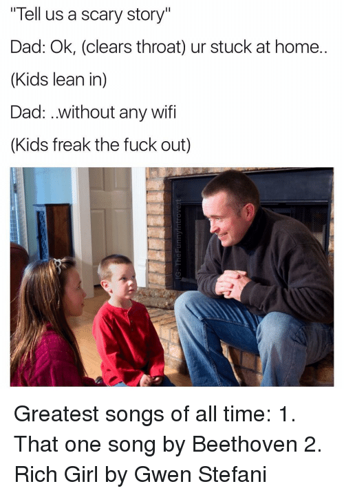 """Leaning In: """"Tell us a scary story""""  Dad: Ok, (clears throat) ur stuck at home.  (Kids lean in)  Dad: ..without any wifi  (Kids freak the fuck out) Greatest songs of all time: 1. That one song by Beethoven 2. Rich Girl by Gwen Stefani"""