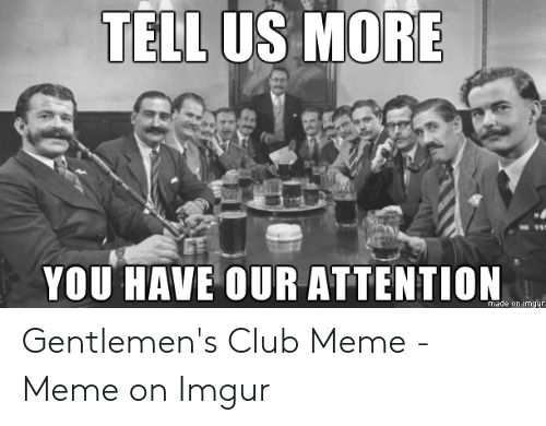 Club Meme: TELL US MORE  YOU HAVE OUR ATTENTION  made on imqur