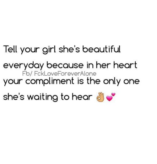 Relationships: Tell your girl she's beautiful  everyday because in her heart  Fb/ FckLoveForeverAlone  your compliment is the only one  she's waiting to hear