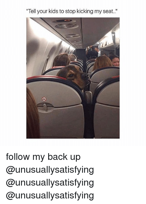 "Kids, Back, and Following: ""Tell your kids to stop kicking my seat. follow my back up @unusuallysatisfying @unusuallysatisfying @unusuallysatisfying"