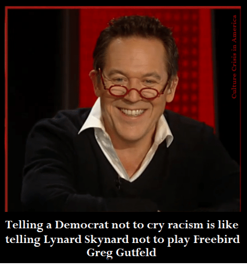 Racism, Greg Gutfeld, and Play: Telling a Democrat not to cry racism is like  telling Lynard Skynard not to play Freebird  Greg Gutfeld