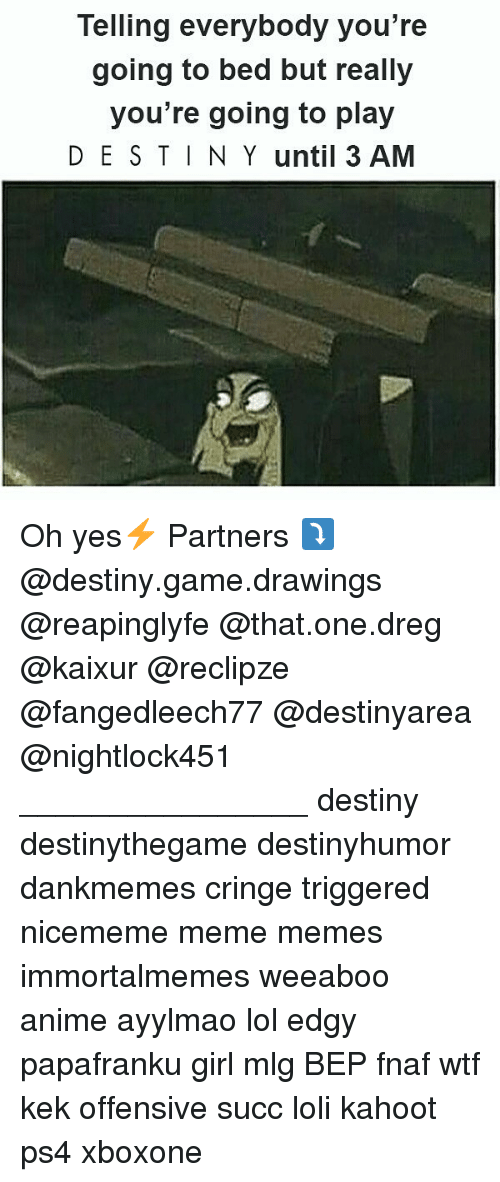 Anime, Destiny, and Kahoot: Telling everybody you're  going to bed but really  you're going to play  DE S TIN Y until 3 AM Oh yes⚡ Partners ⤵ @destiny.game.drawings @reapinglyfe @that.one.dreg @kaixur @reclipze @fangedleech77 @destinyarea @nightlock451 ________________ destiny destinythegame destinyhumor dankmemes cringe triggered nicememe meme memes immortalmemes weeaboo anime ayylmao lol edgy papafranku girl mlg BEP fnaf wtf kek offensive succ loli kahoot ps4 xboxone