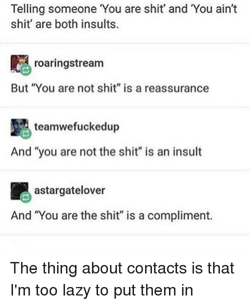 "Lazy, Memes, and Shit: Telling someone You are shit' and You ain't  shit' are both insults.  roaringstream  But ""You are not shit"" is a reassurance  teamwefuckedup  And you are not the shit"" is an insult  astargatelover  And ""You are the shit"" is a compliment. The thing about contacts is that I'm too lazy to put them in"
