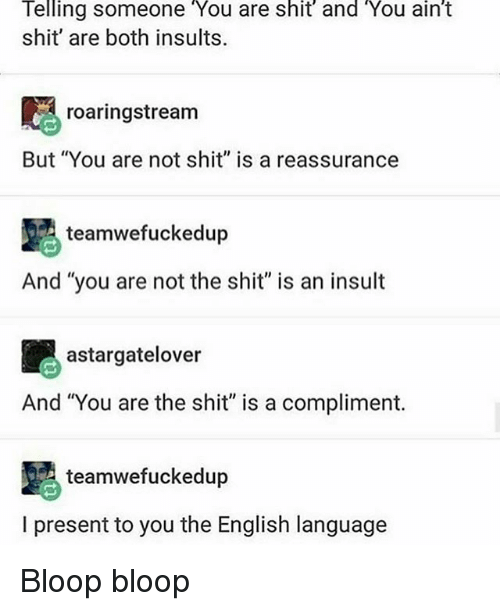 """Memes, Shit, and English: Telling someone """"You are shit and You ain't  shit' are both insults  roaringstream  But """"You are not shit"""" is a reassurance  teamwefuckedup  And """"you are not the shit"""" is an insult  astargatelover  And 'You are the shit"""" is a compliment.  teamwefuckedup  I present to you the English language Bloop bloop"""