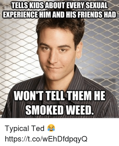 Friends, Memes, and Ted: TELLS KIDSABOUT EVERY SEXUAL  EXPERIENCEHIM AND HIS FRIENDS HAD  WON'T TELL THEM HE  SMOKED WEED Typical Ted 😂 https://t.co/wEhDfdpqyQ