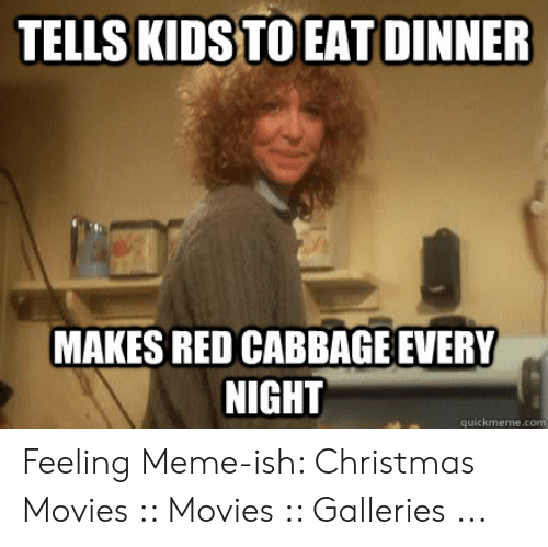 Funny Movie Memes: TELLS KIDSTO EAT DINNER  MAKES RED CABBAGE EVERY  NIGHT  quickmeme.c Feeling Meme-ish: Christmas Movies :: Movies :: Galleries ...