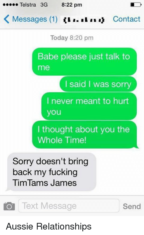 Fucking, Memes, and Relationships: Telstra 3G  8:22 pm  K Messages (1)  a. Contact  Today 8:20 pm  Babe please just talk to  me  I said I was sorry  I never meant to hurt  you  thought about you the  Whole Time!  Sorry doesn't bring  back my fucking  Tim Tams James  Text Message  Send Aussie Relationships