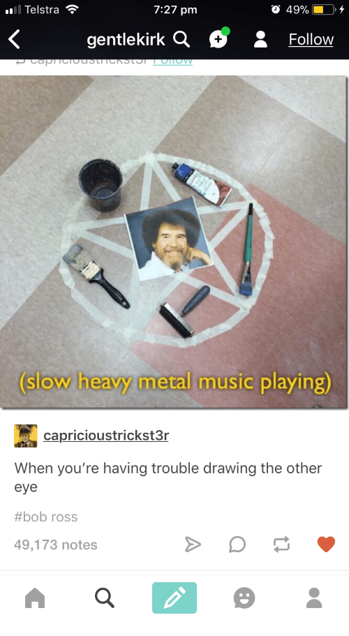 Music, Bob Ross, and Metal: Telstra ?  7:27 pm  FolloW  slow heavy metal music playing)  capricioustrickst3r  When you're having trouble drawing the other  eye  #bob ross  49,173 notes
