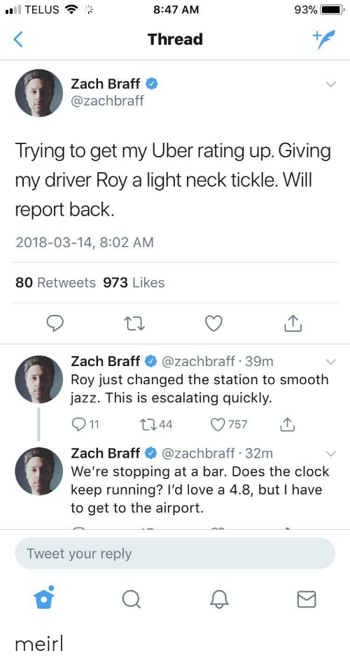 The Station: TELUS  8:47 AM  93%  Thread  1  Zach Braff  @zachbraft  Irying to get my Uber rating up. Giving  my driver Roy a light neck tickle. Will  report back  2018-03-14, 8:02 AM  80 Retweets 973 Likes  Zach Braff@zachbraff 39m  Roy just changed the station to smooth  jazz. This is escalating quickly.  044 757  Zach Braff@zachbraff 32m  We're stopping at a bar. Does the clock  keep running? I'd love a 4.8, but I have  to get to the airport.  Tweet your reply meirl