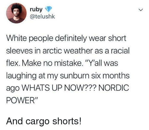 """Racial: @telushk  White people definitely wear short  sleeves in arctic weather as a racial  flex. Make no mistake. """"Y'all was  laughing at my sunburn six months  ago WHATS UP NOW??? NORDIC  POWER"""" And cargo shorts!"""