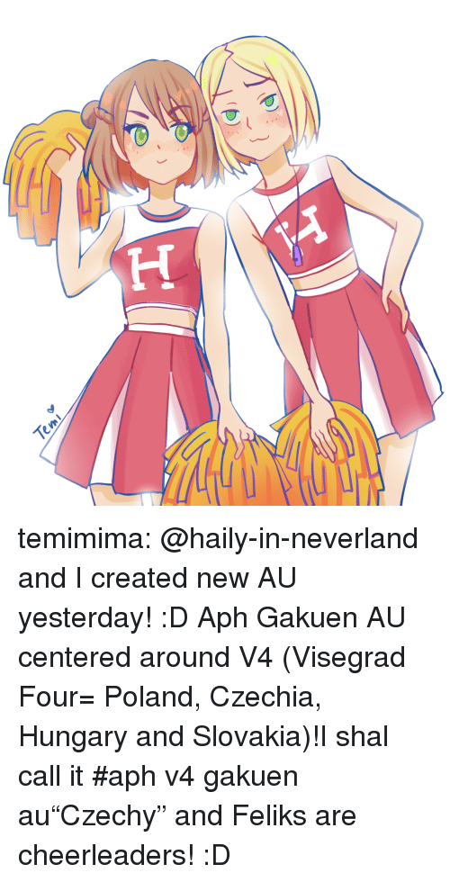 "cheerleaders: temimima:  @haily-in-neverland and I created new AU yesterday! :D Aph Gakuen AU centered around V4 (Visegrad Four= Poland, Czechia, Hungary and Slovakia)!I shal call it #aph v4 gakuen au""Czechy"" and Feliks are cheerleaders! :D"