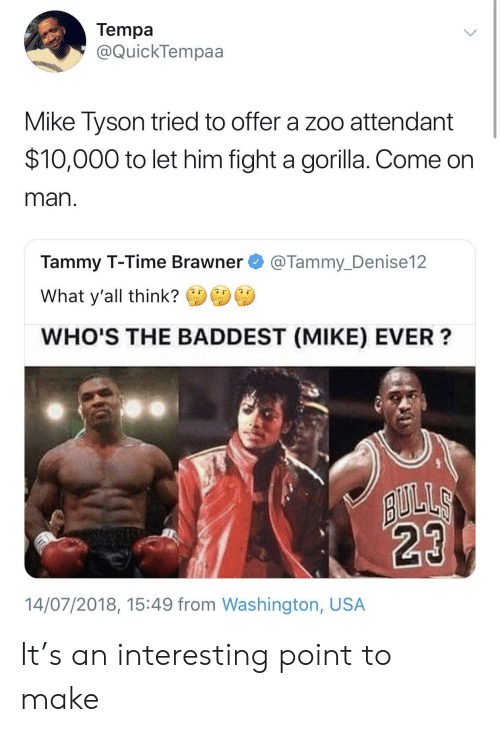 Tammy: Tempa  @QuickTempaa  Mike Tyson tried to offer a zoo attendant  $10,000 to let him fight a gorilla. Come on  man  Tammy T-Time Brawner@Tammy_Denise12  What y'all think?  WHO'S THE BADDEST (MIKE) EVER?  14/07/2018, 15:49 from Washington, USA It's an interesting point to make