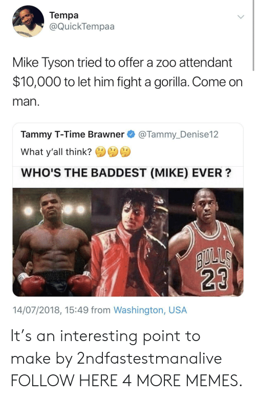 Tammy: Tempa  @QuickTempaa  Mike Tyson tried to offer a zoo attendant  $10,000 to let him fight a gorilla. Come on  man  Tammy T-Time Brawner@Tammy_Denise12  What y'all think?  WHO'S THE BADDEST (MIKE) EVER?  14/07/2018, 15:49 from Washington, USA It's an interesting point to make by 2ndfastestmanalive FOLLOW HERE 4 MORE MEMES.
