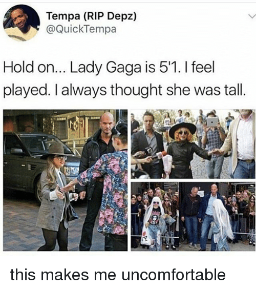 Lady Gaga, Memes, and Thought: Tempa (RIP Depz)  @QuickTempa  Hold on... Lady Gaga is 5'1. I feel  played. I always thought she was tall.  16 this makes me uncomfortable