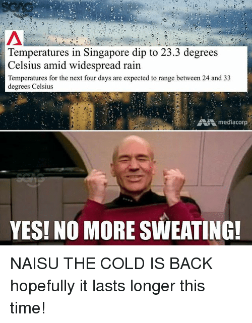 Memes, Rain, and Singapore: Temperatures in Singapore dip to 23.3 degrees  Celsius amid widespread rain  Temperatures for the next four days are expected to range between 24 and 33  degrees Celsius  Amediacorp  YES! NO MORE SWEATING! NAISU THE COLD IS BACK hopefully it lasts longer this time!
