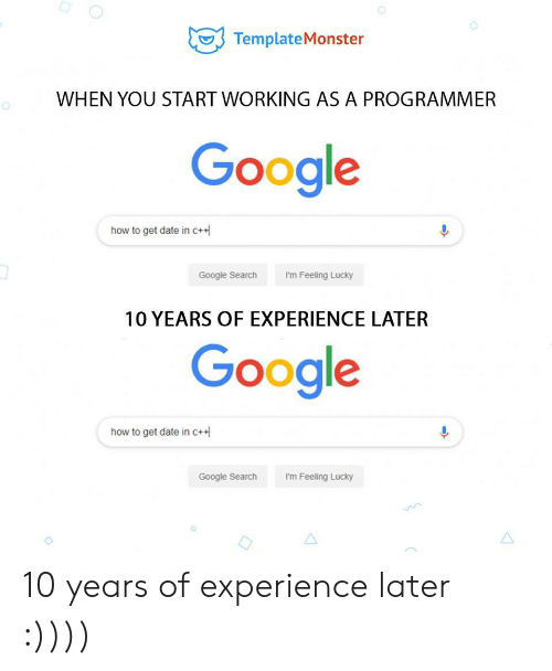 i'm feeling lucky: TemplateMonster  WHEN YOU START WORKING AS A PROGRAMMER  Google  how to get date in c+  I'm Feeling Lucky  Google Search  10 YEARS OF EXPERIENCE LATER  Google  how to get date in c+  Google Search  I'm Feeling Lucky 10 years of experience later :))))