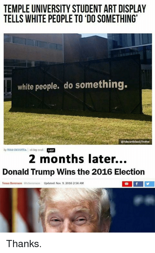 Trump Winning: TEMPLE UNIVERSITY STUDENT ART DISPLAY  TELLS WHITE PEOPLE TO DO SOMETHING'  white people, do something.  by A sep 2016  2 months later...  Donald Trump Wins the 2016 Election  Tessa Berenson  Otoberonson Updated Nov. 9, 2016 256 AM Thanks.