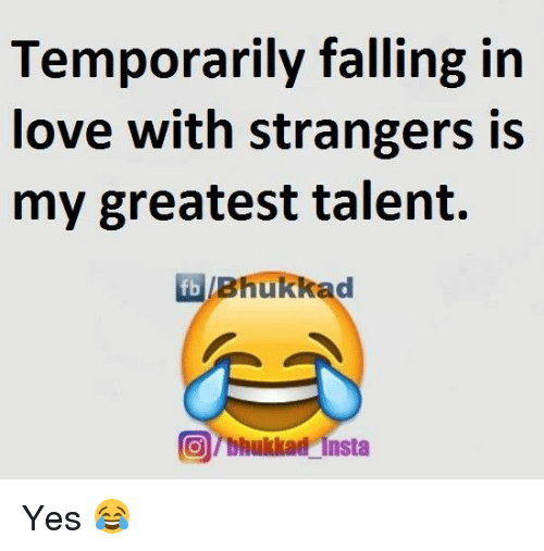 Fall: Temporarily falling in  love with strangers is  my greatest talent.  fb Bhukkad  @rbhukkad insta Yes 😂