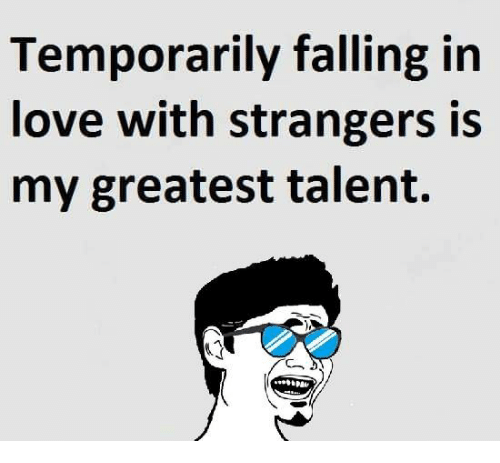 Temporarily Falling In Love With Strangers Is My Greatest Talent