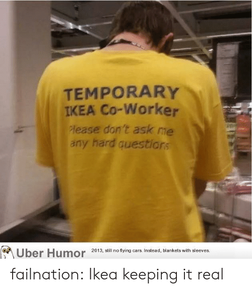 Keeping It Real: TEMPORARY  IKEA Co-Worker  lease don t ask me  any hard questior  Uber Humor 2013, ail no tying ars Insead, blankets with sleeves failnation:  Ikea keeping it real