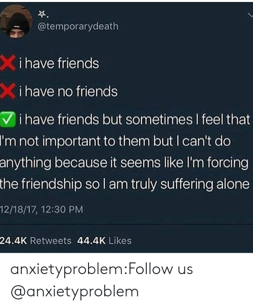 i have no friends: @temporarydeath  i have friends  i have no friends  i have friends but sometimes I feel that  not important to them but I can't do  I'm  anything because it seems like I'm forcing  the friendship so l am truly suffering alone  12/18/17, 12:30 PM  24.4K Retweets 44.4K Likes anxietyproblem:Follow us @anxietyproblem