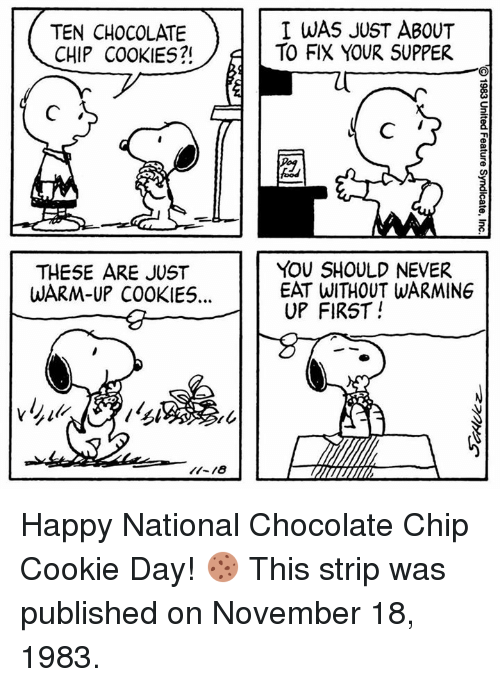 chocolate chip cookies: TEN CHOCOLATE  CHIP COOKIES?!  I WAS JUST ABOUT  TO FIX YOUR SUPPER  THESE ARE JUST  WARM-UP COOKIE5...  YOU SHOULD NEVER  EAT WITHOUT WARMING  UP FIRST! Happy National Chocolate Chip Cookie Day! 🍪 This strip was published on November 18, 1983.
