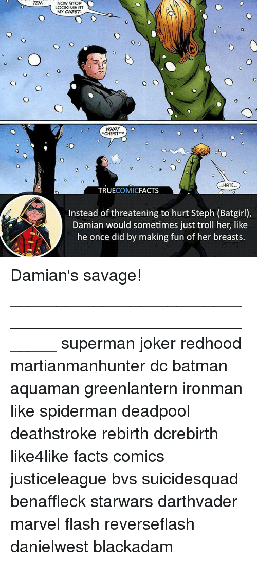 Batman, Facts, and Joker: TEN.  NOW STOP  LOOKING AT  MY CHEST.  CHEST  HATE..  TRUECOMICFACTS  Instead of threatening to hurt Steph (Batgirl),  Damian would sometimes just troll her, like  he once did by making fun of her breasts. Damian's savage! ⠀_______________________________________________________ superman joker redhood martianmanhunter dc batman aquaman greenlantern ironman like spiderman deadpool deathstroke rebirth dcrebirth like4like facts comics justiceleague bvs suicidesquad benaffleck starwars darthvader marvel flash reverseflash danielwest blackadam